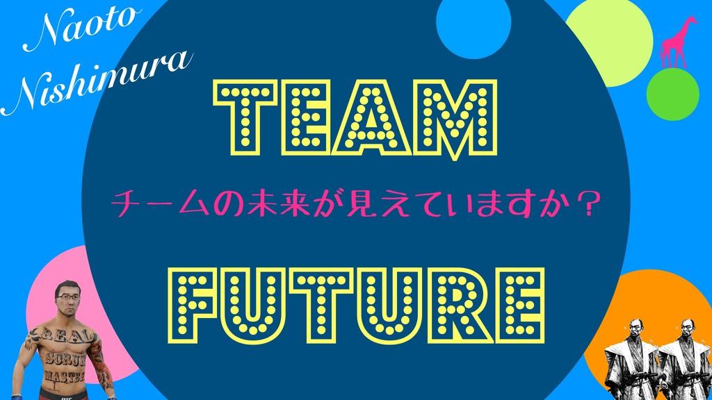 チームの未来が見えていますか? TEAM FUture Naoto Nishimura
