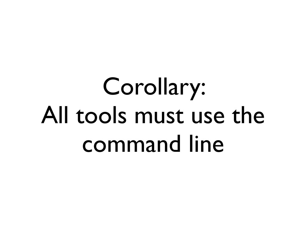 Corollary: All tools must use the command line