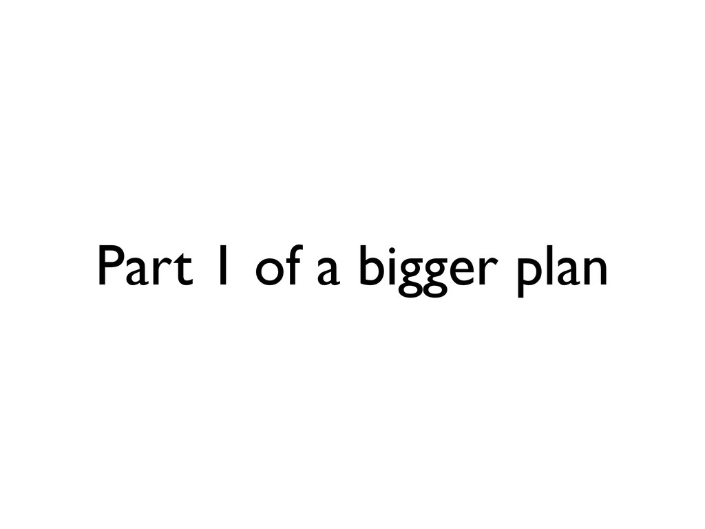 Part 1 of a bigger plan