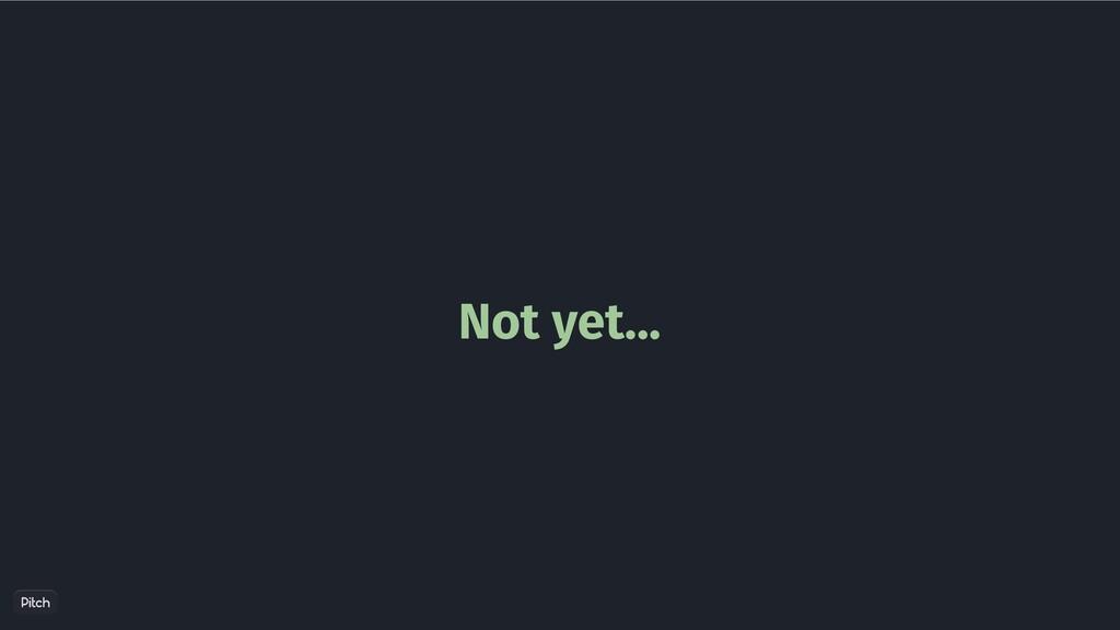 Not yet...
