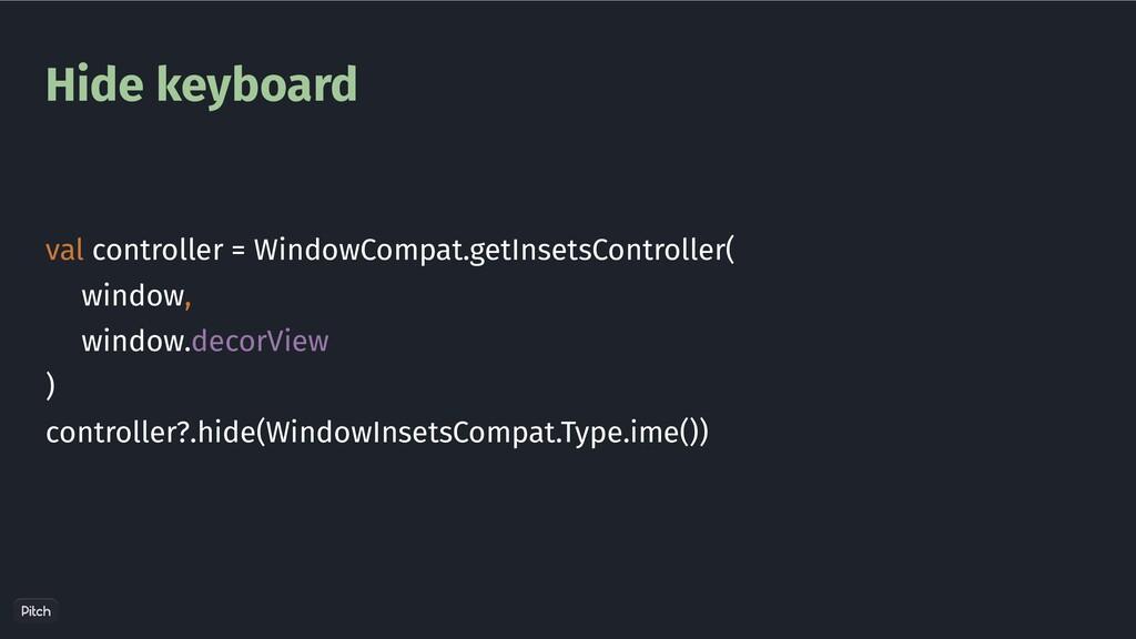 Hide keyboard val controller = WindowCompat.get...