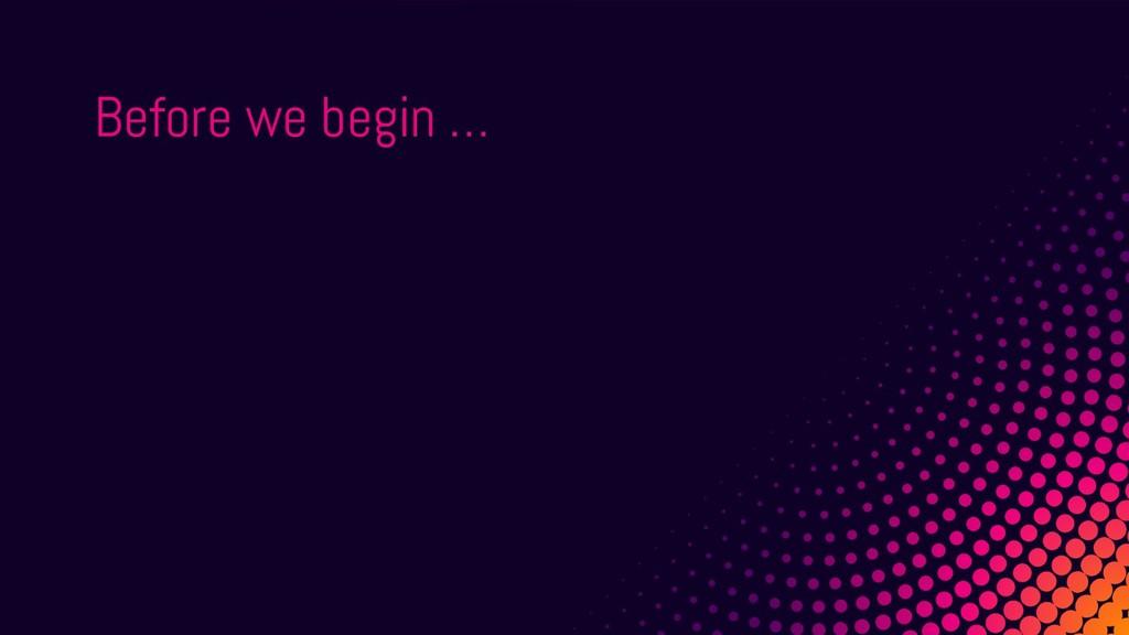Before we begin …