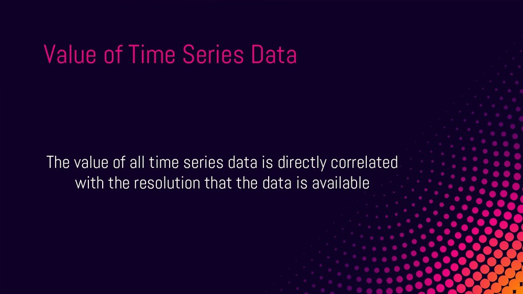 The value of all time series data is directly c...