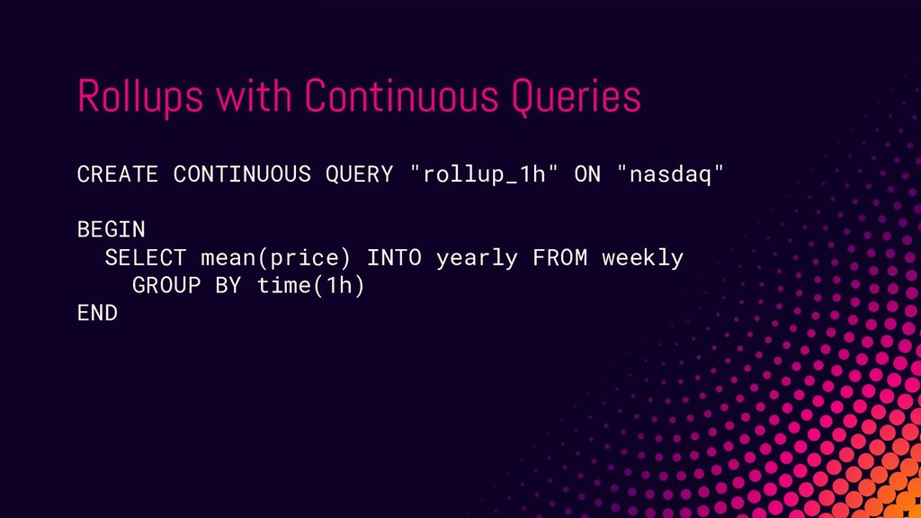 Rollups with Continuous Queries CREATE CONTINUO...
