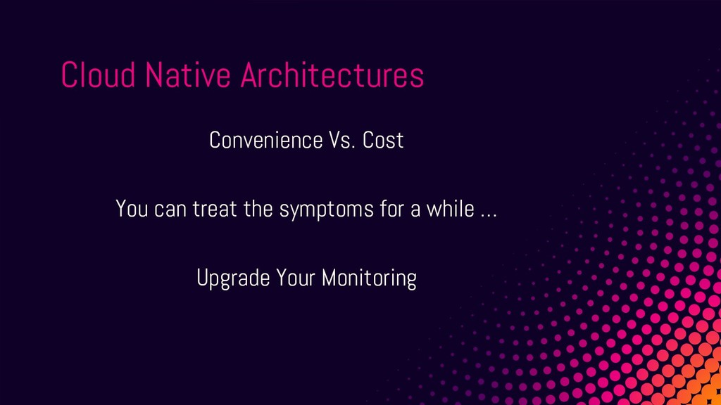 Cloud Native Architectures Convenience Vs. Cost...