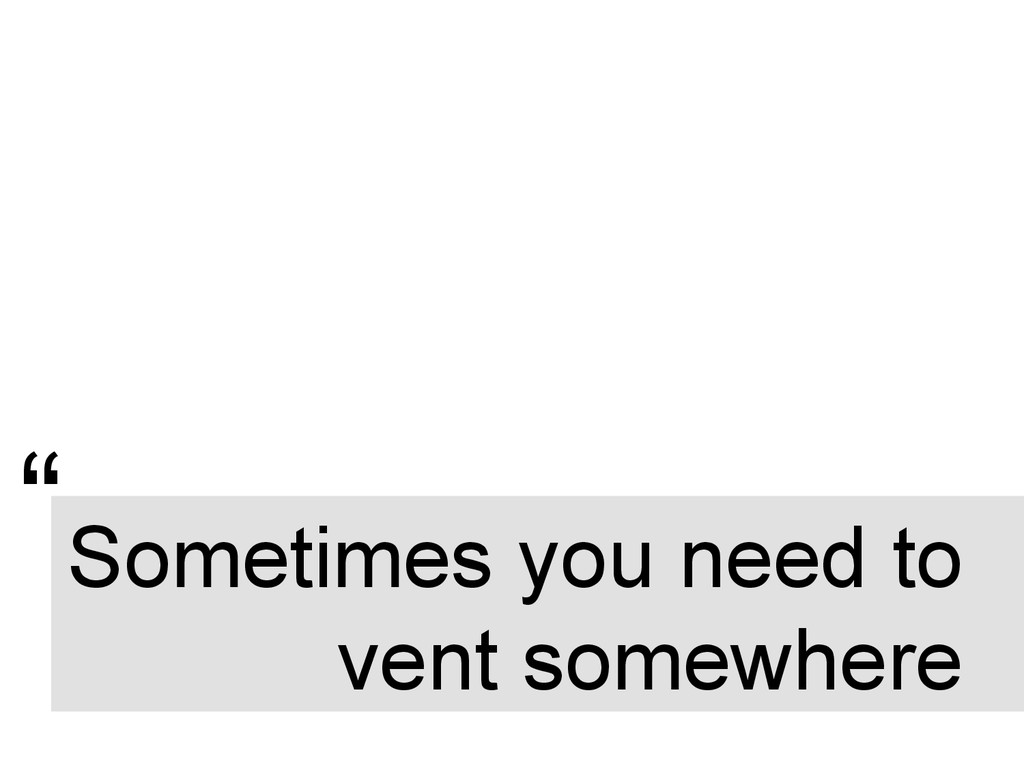 """"""" Sometimes you need to vent somewhere"""