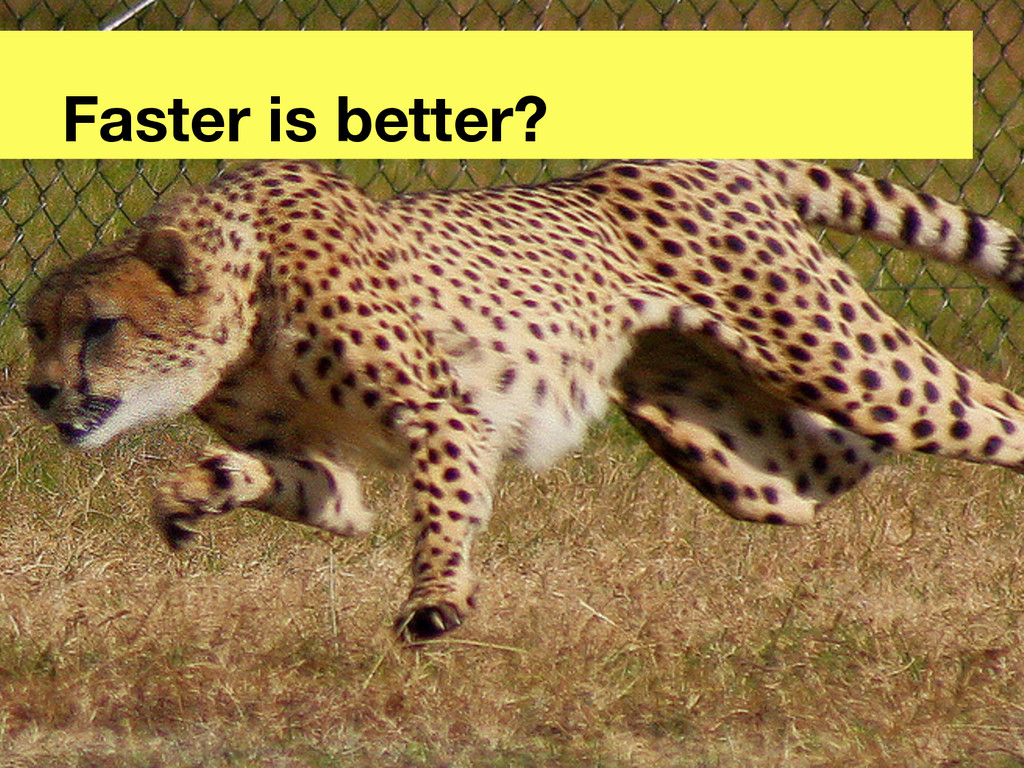 Faster is better?