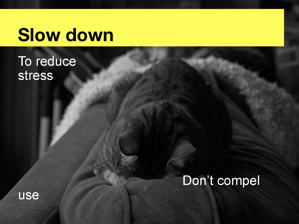 Slow down To reduce stress Don't compel use
