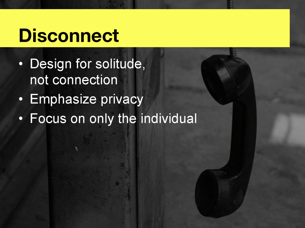 Disconnect • Design for solitude, not connect...