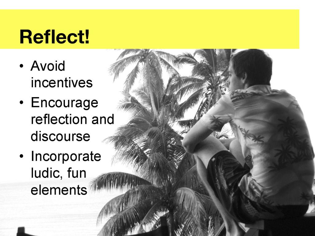 Reflect! • Avoid incentives • Encourage refle...