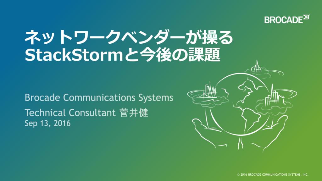 ネットワークベンダーが操る StackStormと今後の課題 © 2016 BROCADE C...