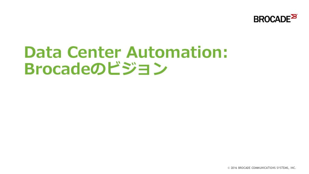 Data Center Automation: Brocadeのビジョン © 2016 BRO...