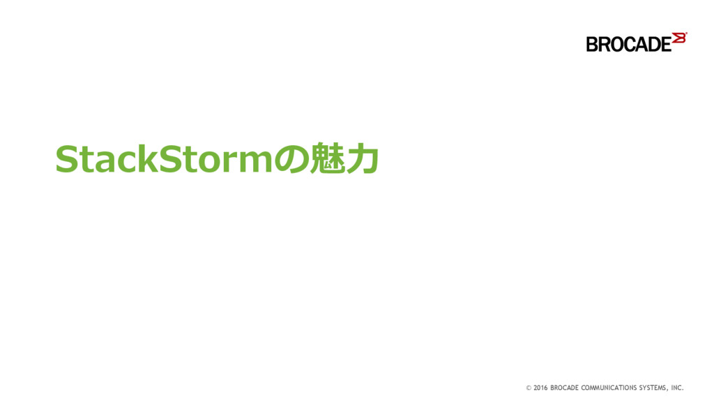 StackStormの魅力 © 2016 BROCADE COMMUNICATIONS SYS...