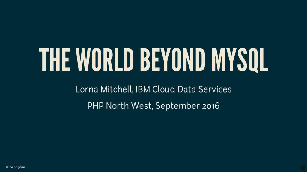 @lornajane THE WORLD BEYOND MYSQL Lorna Mitchel...