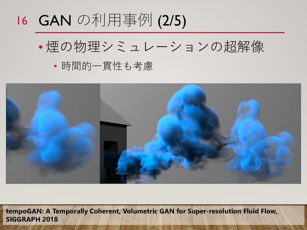 GAN の利用事例 (2/5) • 煙の物理シミュレーションの超解像 • 時間的一貫性も考慮 ...