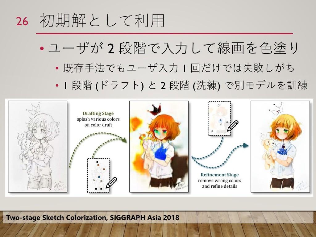 初期解として利用 • ユーザが 2 段階で入力して線画を色塗り • 既存手法でもユーザ入力 1...