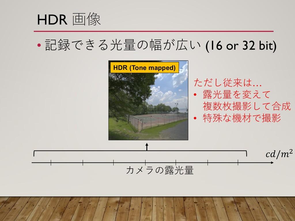 HDR 画像 • 記録できる光量の幅が広い (16 or 32 bit) HDR (Tone ...
