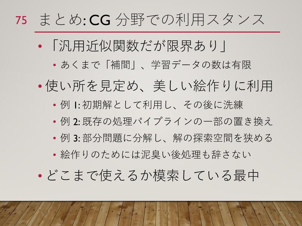 まとめ: CG 分野での利用スタンス • 「汎用近似関数だが限界あり」 • あくまで「補間」、...