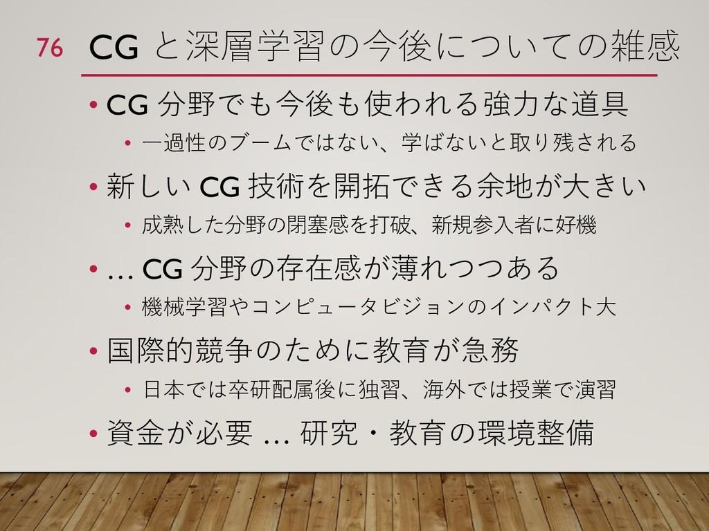 CG と深層学習の今後についての雑感 • CG 分野でも今後も使われる強力な道具 • 一過性の...