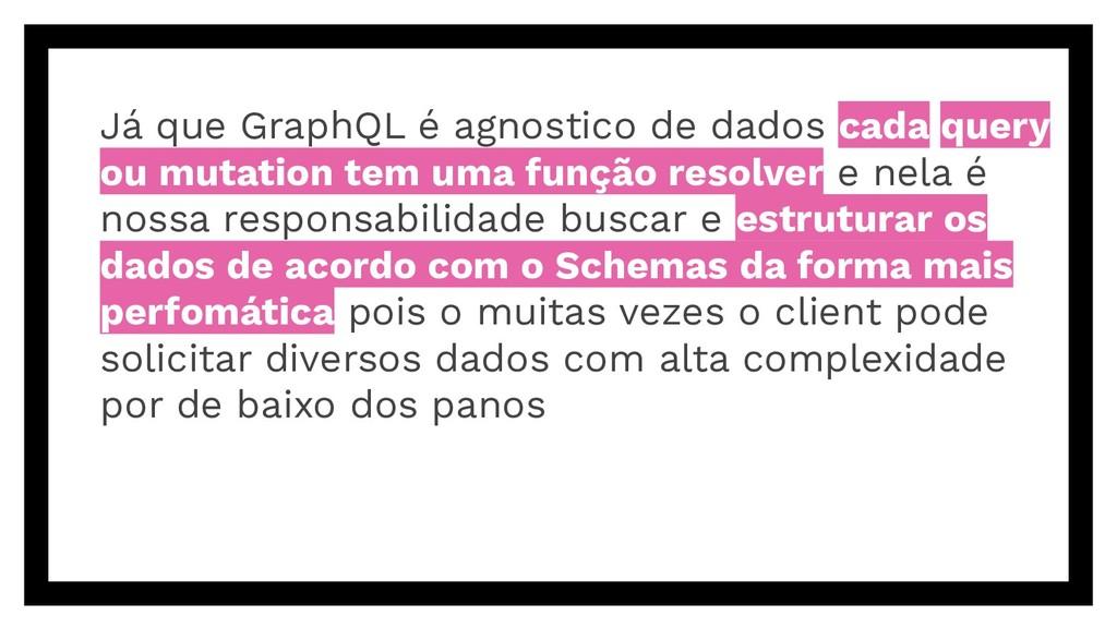 Já que GraphQL é agnostico de dados cada query ...
