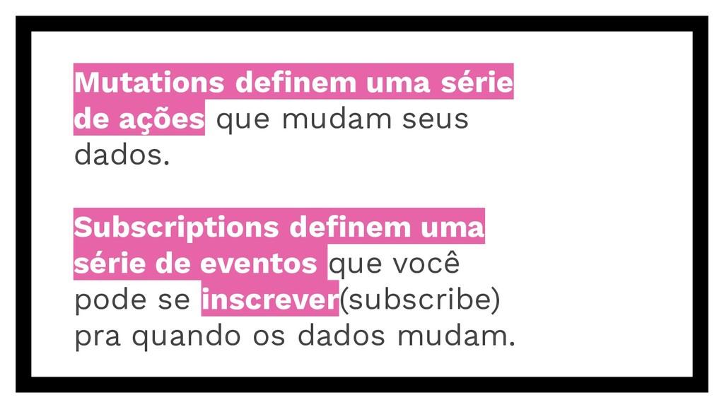 Mutations definem uma série de ações que mudam s...