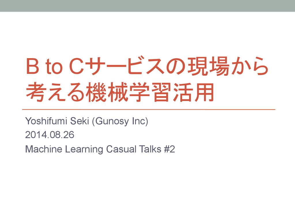 B to Cサービスの現場から 考える機械学習活用 Yoshifumi Seki (Gun...
