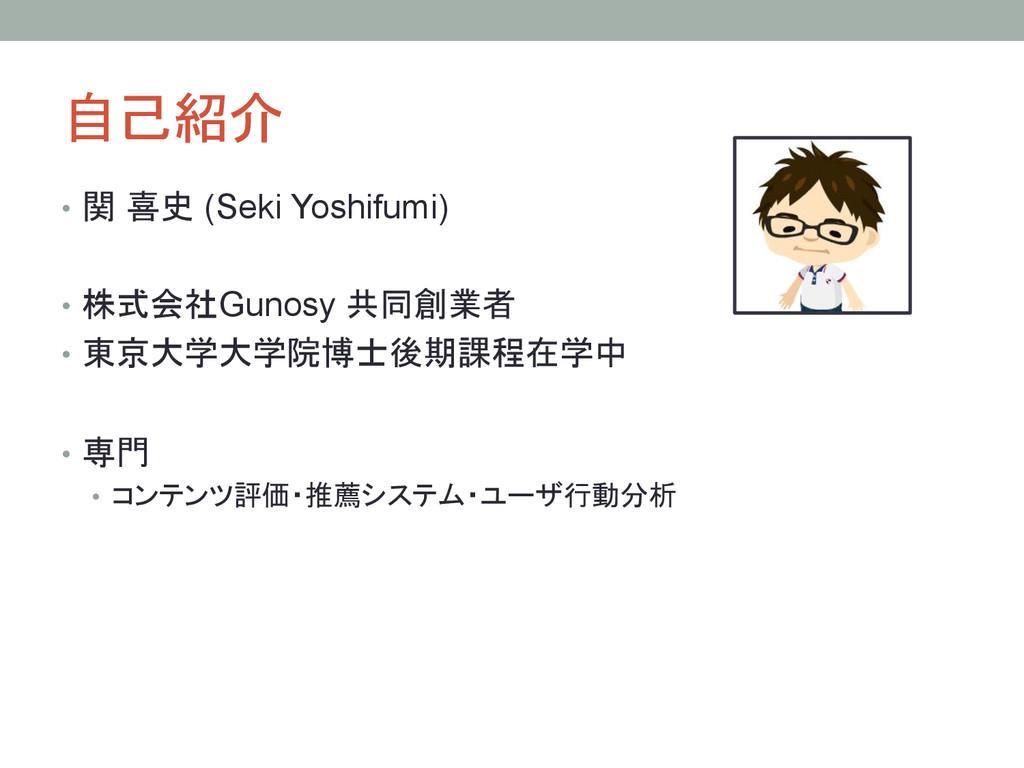 自己紹介 • 関 喜史 (Seki Yoshifumi) • 株式会社Gunosy 共...