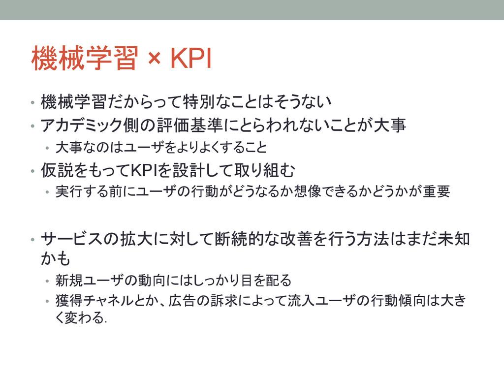 機械学習 × KPI • 機械学習だからって特別なことはそうない • アカデミック側の...