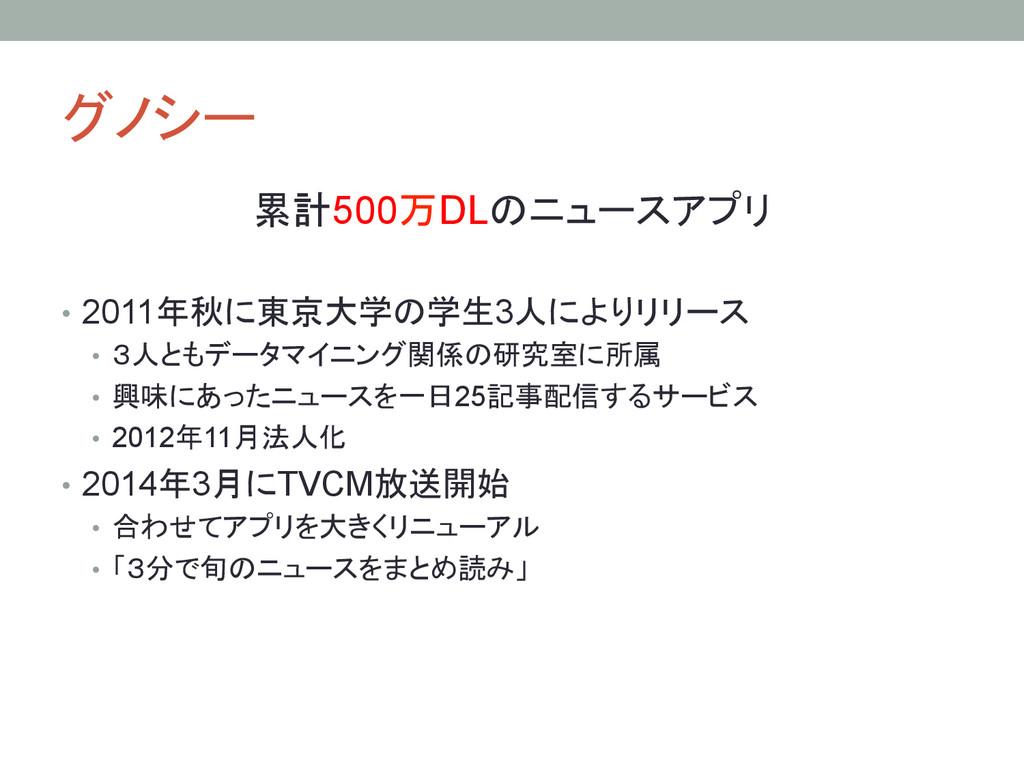 グノシー 累計500万DLのニュースアプリ • 2011年秋に東京大学の学生3人によりリ...