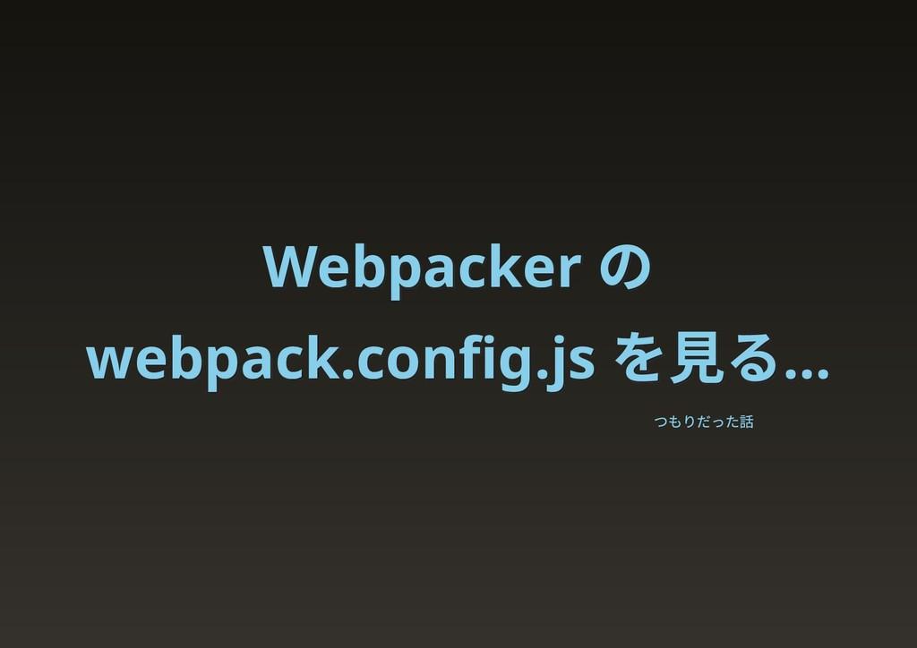 Webpacker の Webpacker の webpack.config.js を見る… w...