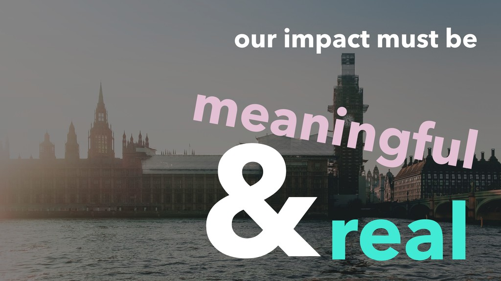 our impact must be real & meaningful