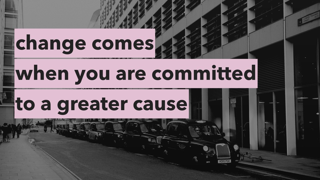 change comes when you are committed to a greate...