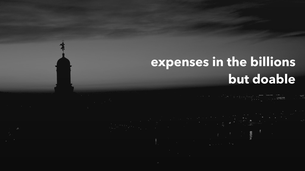 expenses in the billions but doable