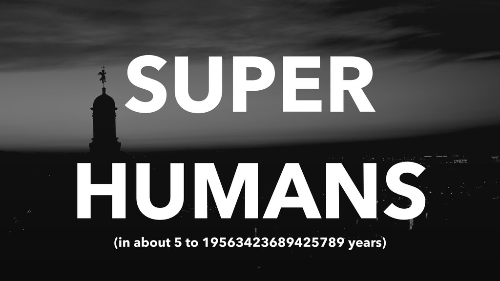 SUPER HUMANS (in about 5 to 19563423689425789 y...