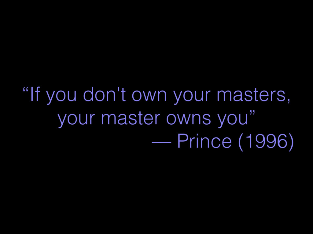 """If you don't own your masters, your master own..."