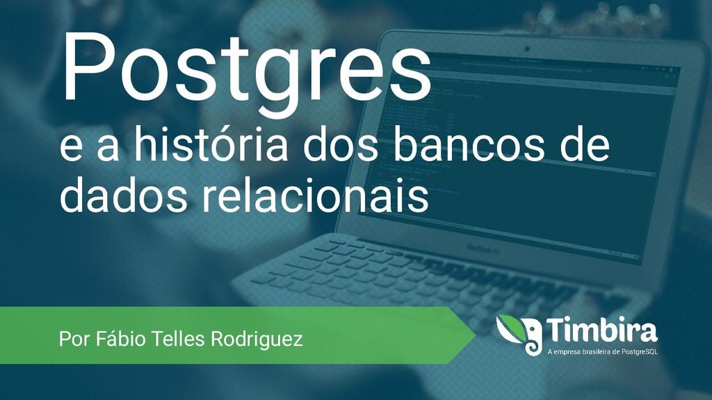 Postgres e a história dos bancos de dados relac...