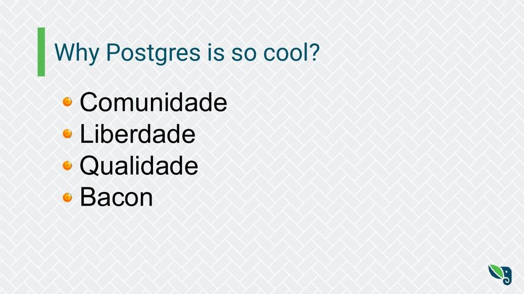 Why Postgres is so cool? Comunidade Liberdade Q...