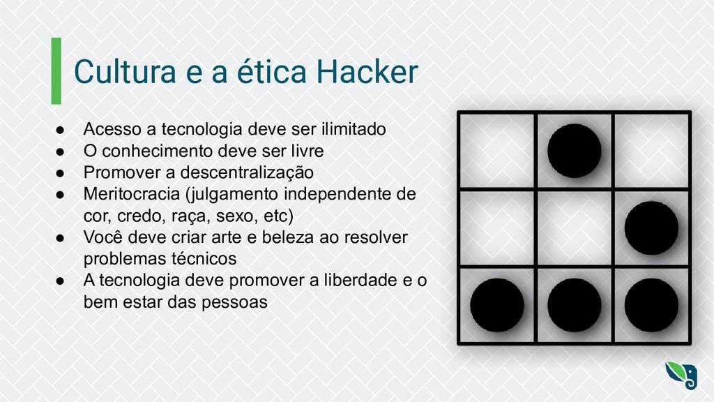 Cultura e a ética Hacker ● Acesso a tecnologia ...