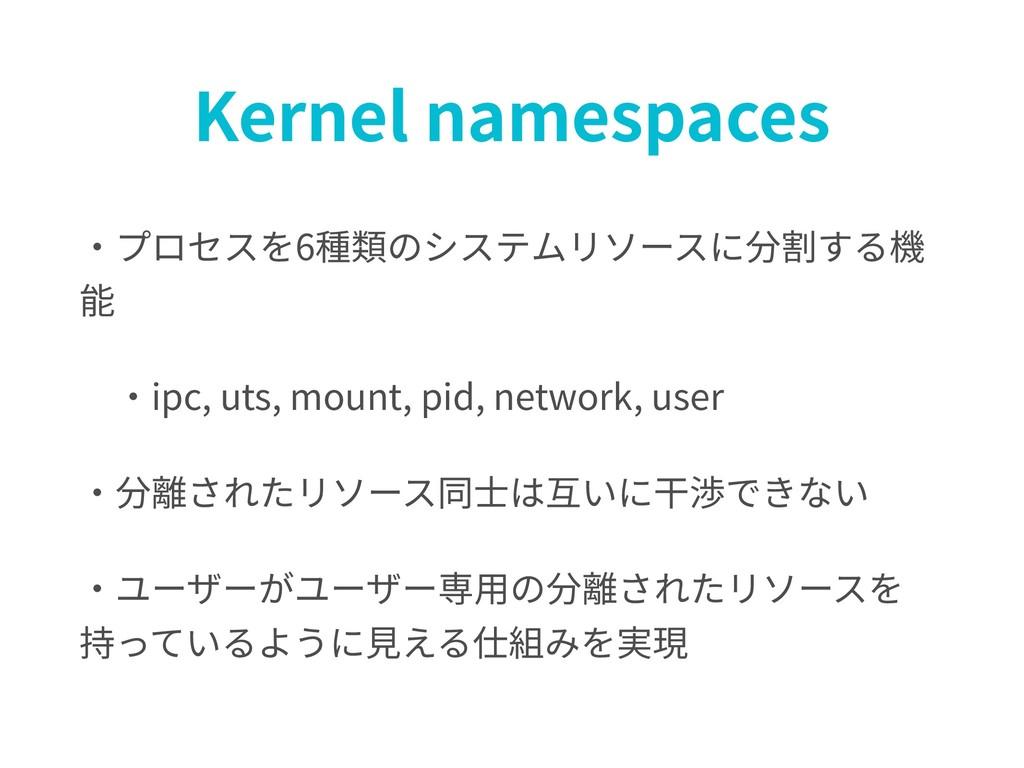Kernel namespaces ・プロセスを6種類のシステムリソースに分割する機 能 ・...