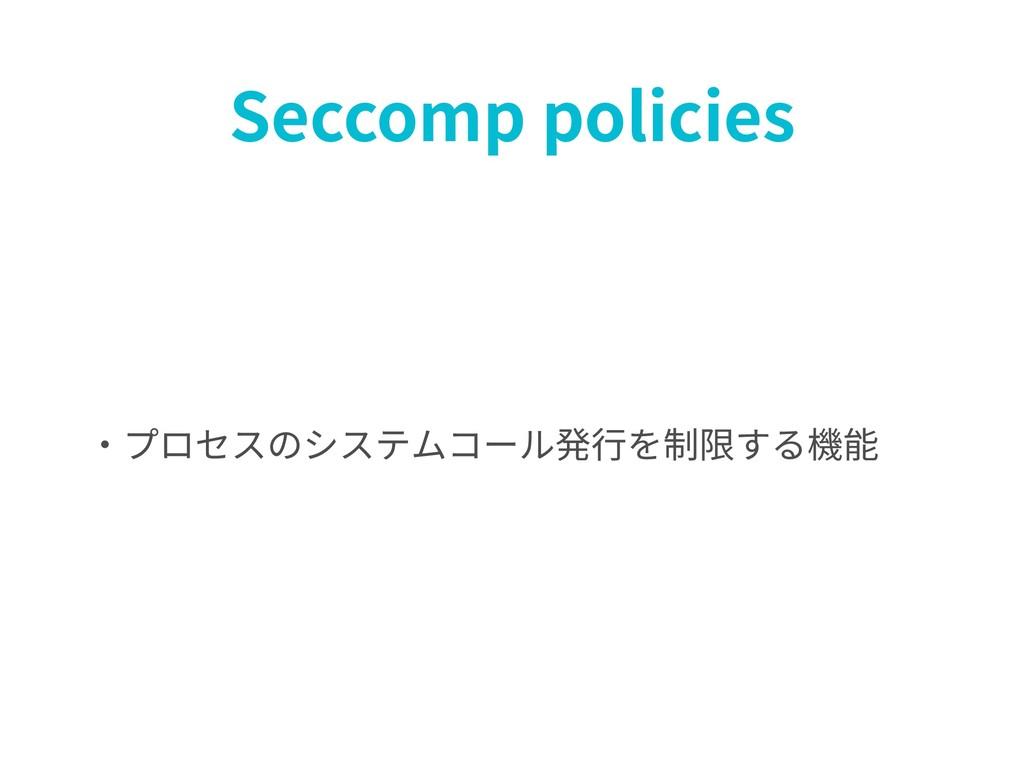 Seccomp policies ・プロセスのシステムコール発⾏を制限する機能