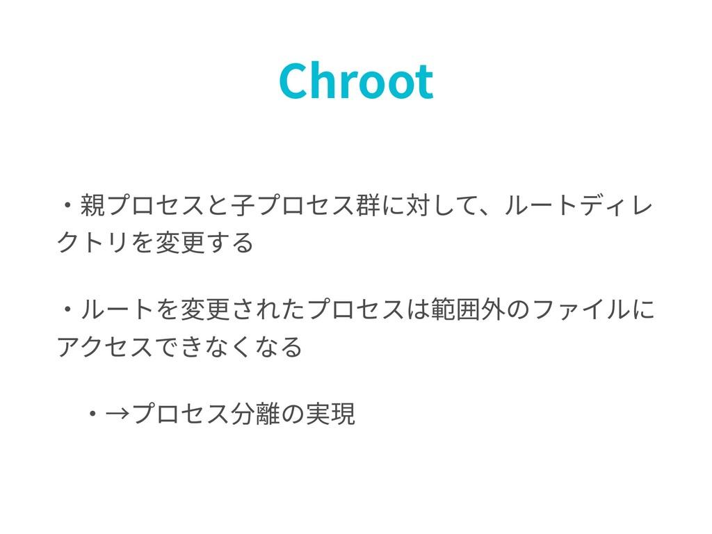 Chroot ・親プロセスと⼦プロセス群に対して、ルートディレ クトリを変更する ・ルートを変...