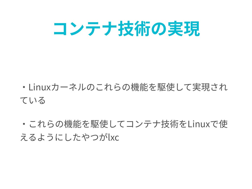 コンテナ技術の実現 ・Linuxカーネルのこれらの機能を駆使して実現され ている ・これらの機...
