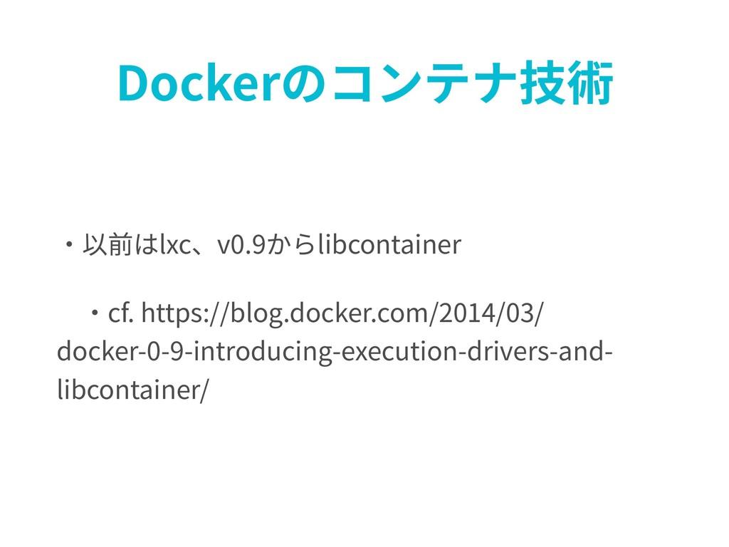 Dockerのコンテナ技術 ・以前はlxc、v0.9からlibcontainer ・cf. ...