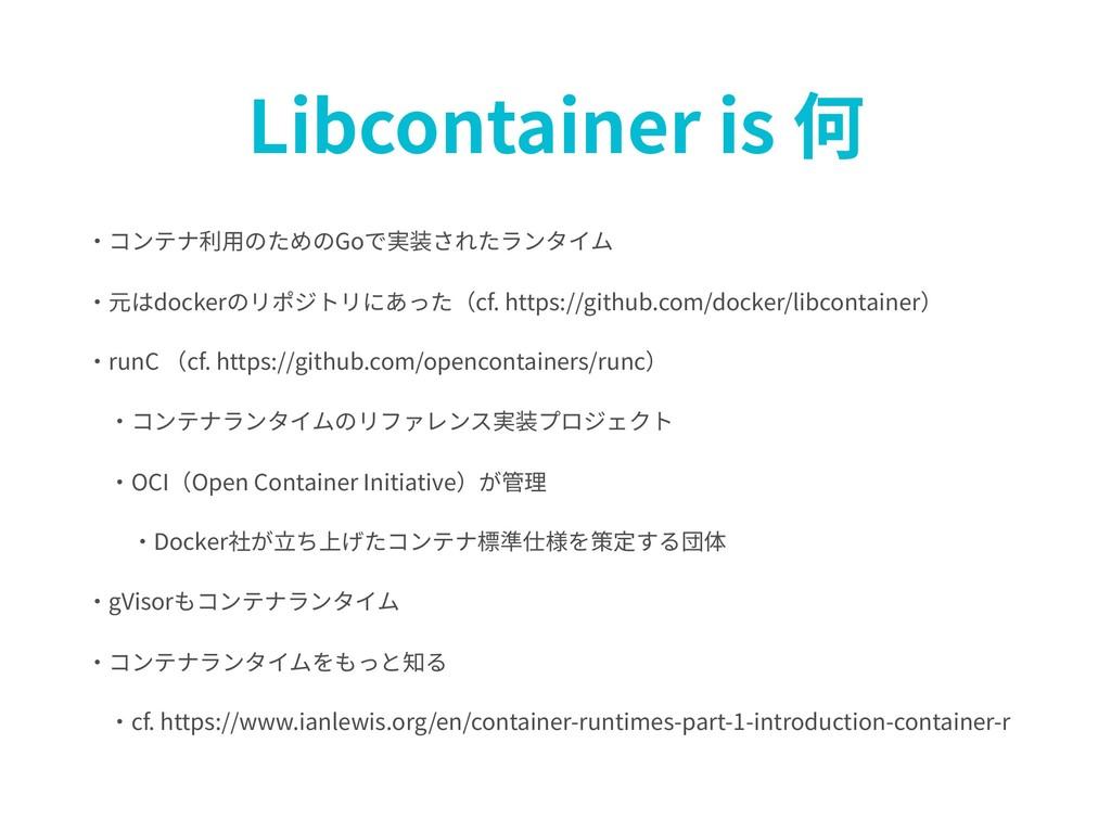 Libcontainer is 何 ・コンテナ利⽤のためのGoで実装されたランタイム ・元はd...