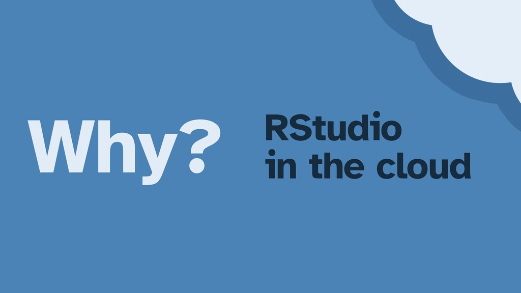 Why? RStudio   in the cloud