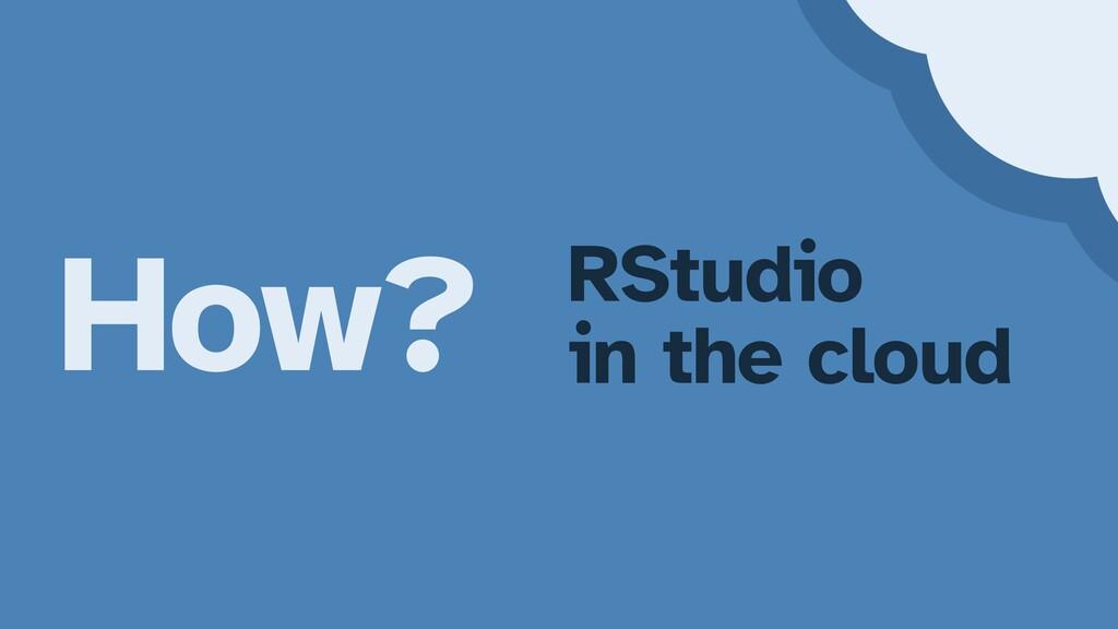 How? RStudio   in the cloud