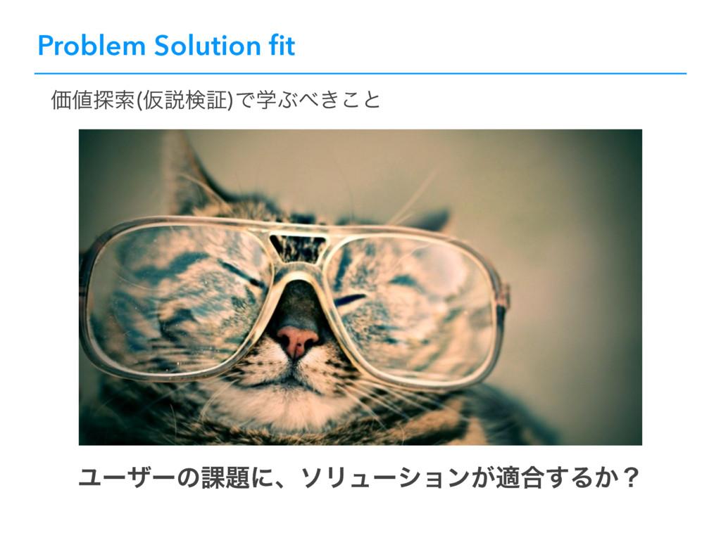 Problem Solution fit Ϣʔβʔͷ՝ʹɺιϦϡʔγϣϯ͕ద߹͢Δ͔ʁ Ձ୳...