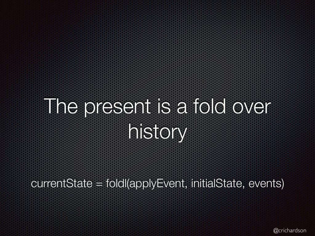 @crichardson The present is a fold over history...