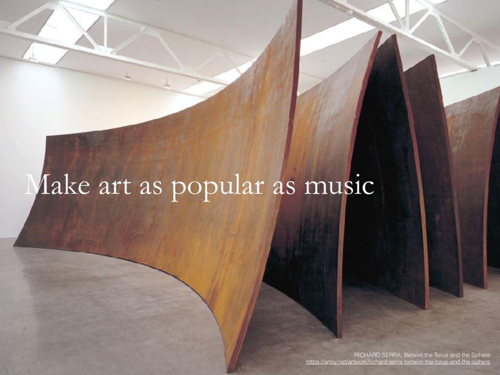 Make art as popular as music RICHARD SERRA, Bet...