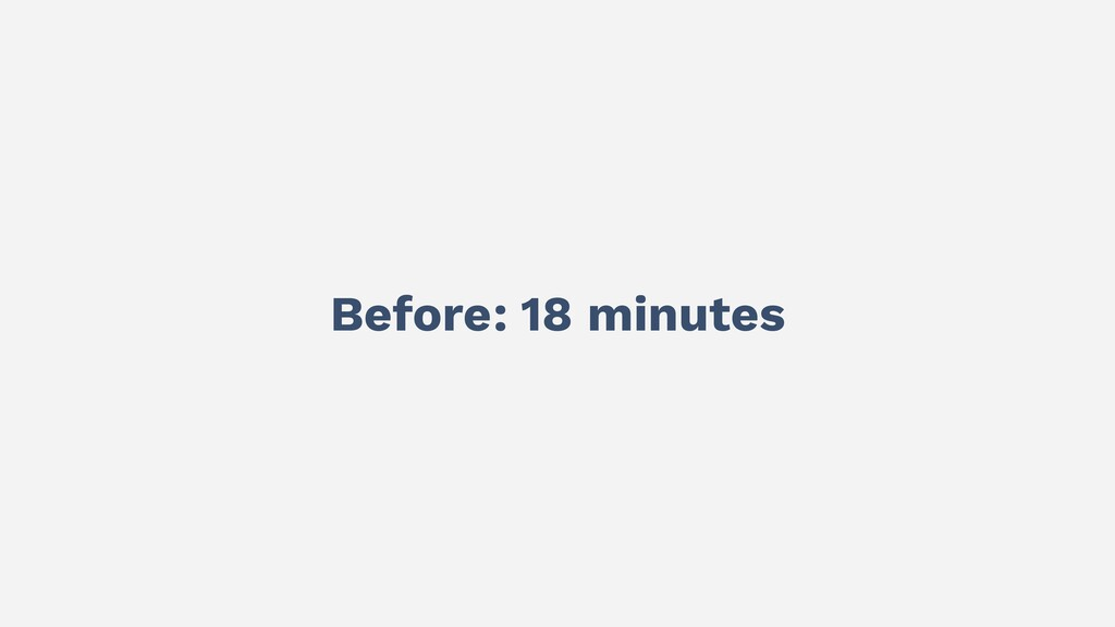 Before: 18 minutes